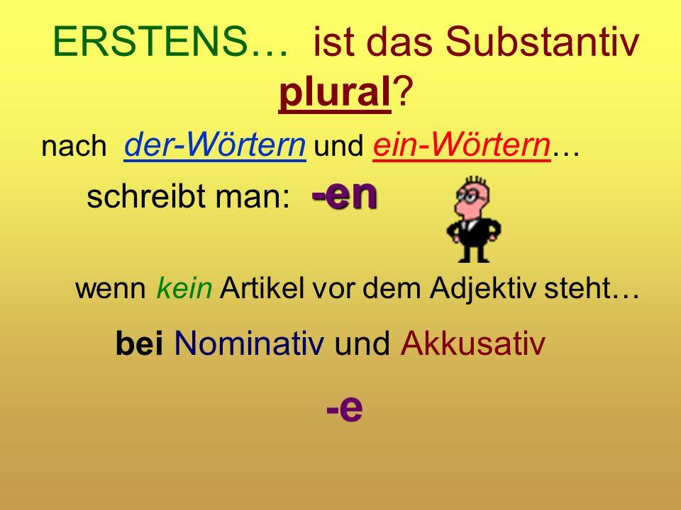 ERSTENS… ist das Substantiv plural? -en nach der-Wörtern und ein-Wörtern … schreibt man: -en wenn kein Artikel vor dem Adjektiv steht… bei Nominativ u