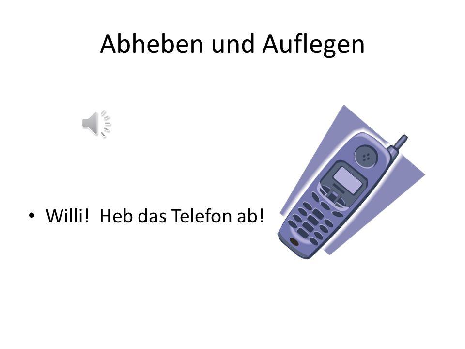 Willi! Heb das Telefon ab!