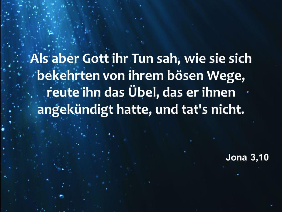 Als aber Gott ihr Tun sah, wie sie sich bekehrten von ihrem bösen Wege, reute ihn das Übel, das er ihnen angekündigt hatte, und tat's nicht. Jona 3,10