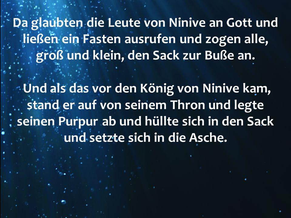 Da glaubten die Leute von Ninive an Gott und ließen ein Fasten ausrufen und zogen alle, groß und klein, den Sack zur Buße an. Und als das vor den Köni