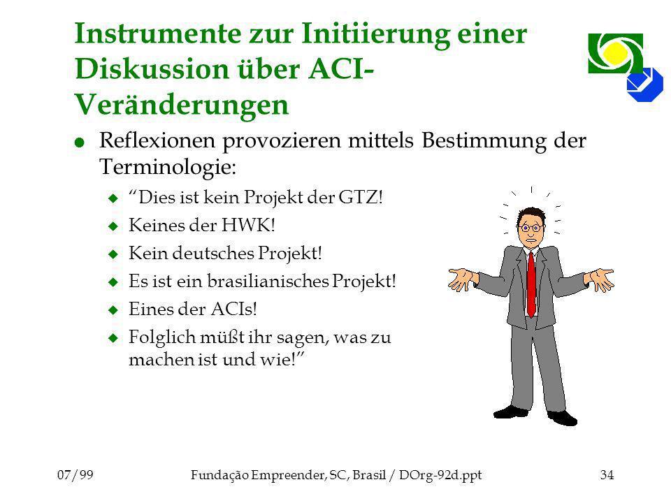 07/99Fundação Empreender, SC, Brasil / DOrg-92d.ppt34 Instrumente zur Initiierung einer Diskussion über ACI- Veränderungen l Reflexionen provozieren mittels Bestimmung der Terminologie: u Dies ist kein Projekt der GTZ.