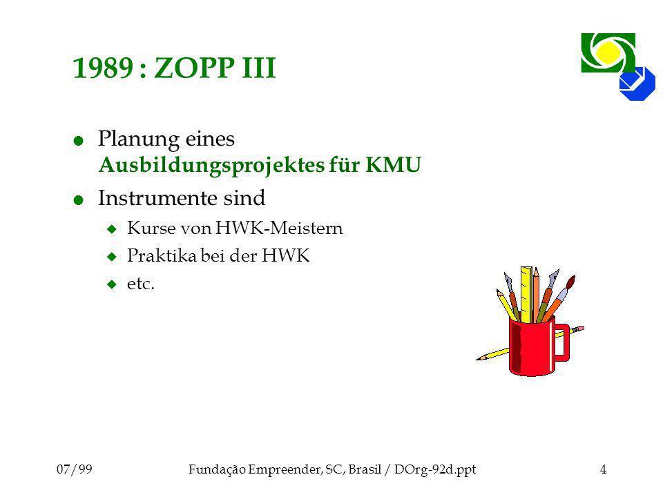 07/99Fundação Empreender, SC, Brasil / DOrg-92d.ppt4 1989 : ZOPP III l Planung eines Ausbildungsprojektes für KMU l Instrumente sind u Kurse von HWK-Meistern u Praktika bei der HWK u etc.