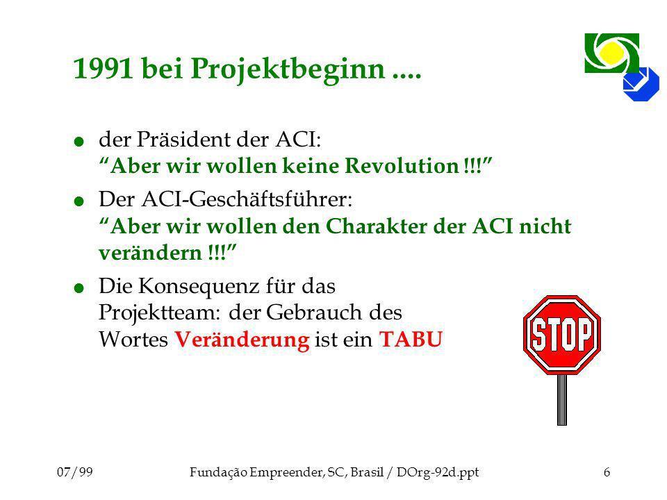 07/99Fundação Empreender, SC, Brasil / DOrg-92d.ppt6 1991 bei Projektbeginn.... l der Präsident der ACI: Aber wir wollen keine Revolution !!! l Der AC
