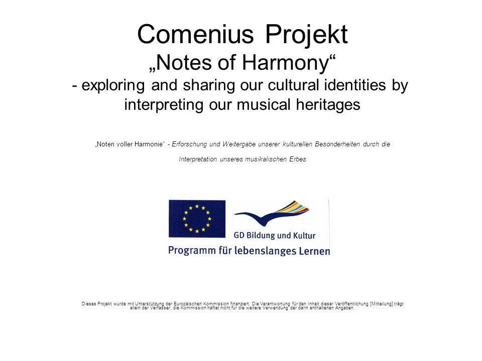 Comenius Projekt Notes of Harmony - exploring and sharing our cultural identities by interpreting our musical heritages Noten voller Harmonie - Erforschung und Weitergabe unserer kulturellen Besonderheiten durch die Interpretation unseres musikalischen Erbes Dieses Projekt wurde mit Unterstützung der Europäischen Kommission finanziert.