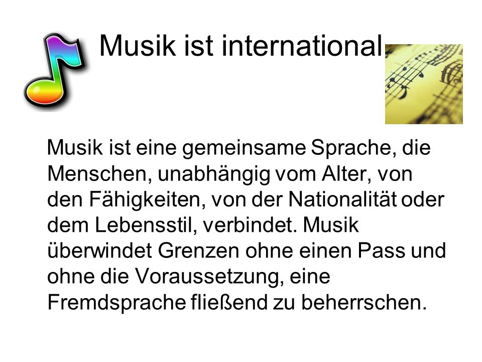 Musik ist international Musik ist eine gemeinsame Sprache, die Menschen, unabhängig vom Alter, von den Fähigkeiten, von der Nationalität oder dem Lebensstil, verbindet.