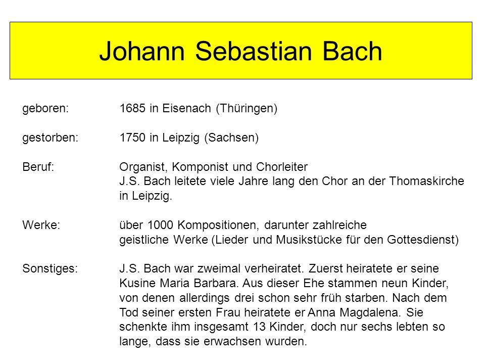 Johann Sebastian Bach geboren: 1685 in Eisenach (Thüringen) gestorben: 1750 in Leipzig (Sachsen) Beruf:Organist, Komponist und Chorleiter J.S.