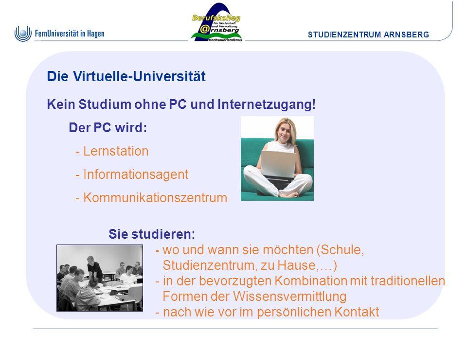 STUDIENZENTRUM ARNSBERG Die Virtuelle-Universität Sie studieren: - wo und wann sie möchten (Schule, Studienzentrum, zu Hause,…) - in der bevorzugten K