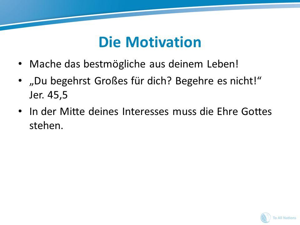 Die Motivation Mache das bestmögliche aus deinem Leben! Du begehrst Großes für dich? Begehre es nicht! Jer. 45,5 In der Mitte deines Interesses muss d