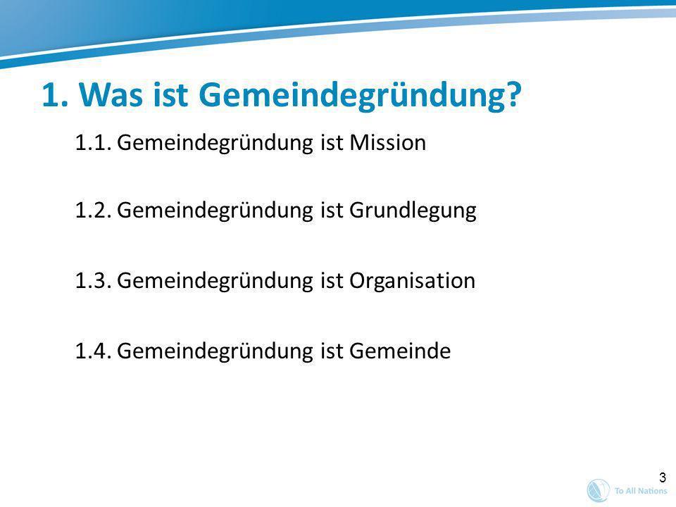 3 1. Was ist Gemeindegründung? 1.1. Gemeindegründung ist Mission 1.2. Gemeindegründung ist Grundlegung 1.3. Gemeindegründung ist Organisation 1.4. Gem