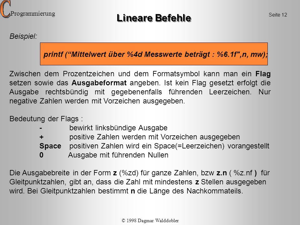 Beispiel: printf (\n\tVolumen : %6.1f ccm\n\tOberfläche : %6.2f qcm ,v, o); Lineare Befehle Der formatstring kann zusätzlich folgende Bildschirmsteuerzeichen enthalten: \n erzeugt einen Zeilenvorschub \ferzeugt einen Seitenvorschub \berzeugt ein backspace \t erzeugt einen Tabulatorsprung (= 8 Spalten) \aerzeugt akustisches Signal über PC-Lautsprecher Zu beachten : Die Anzahl der Formatsteuerzeichen im formatstring muss der Anzahl der angegebenen Variablen entsprechen .