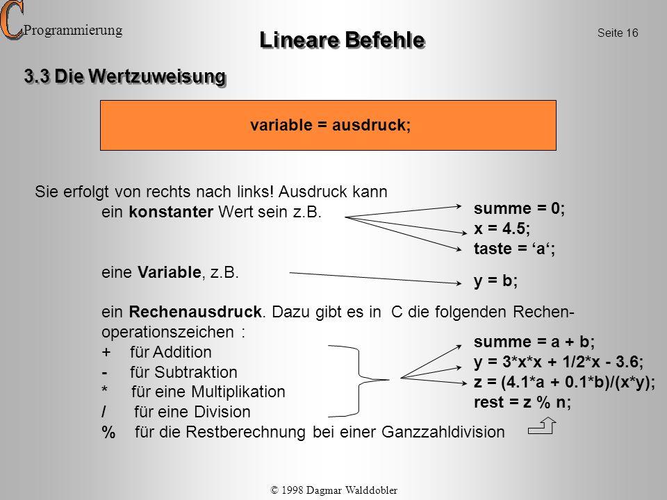 statt variable = variable wert; variable = wert; statt variable = variable + 1; variable++ (Postinkrement) oder ++variable (Präinkrement) statt variable = variable - 1; variable -- (Postdekrement) oder --variable (Prädekrement) Lineare Befehle In dieser Anweisung sind folgende Abkürzungen möglich (üblich !) : Programmierung Das Postde-/inkrement innerhalb einer Wertzuweisung wird unmittelbar nach der eigentlichen Wertzuweisung ausgeführt, das Präde-/inkrement unmittelbar vor der Wertzuweisung .