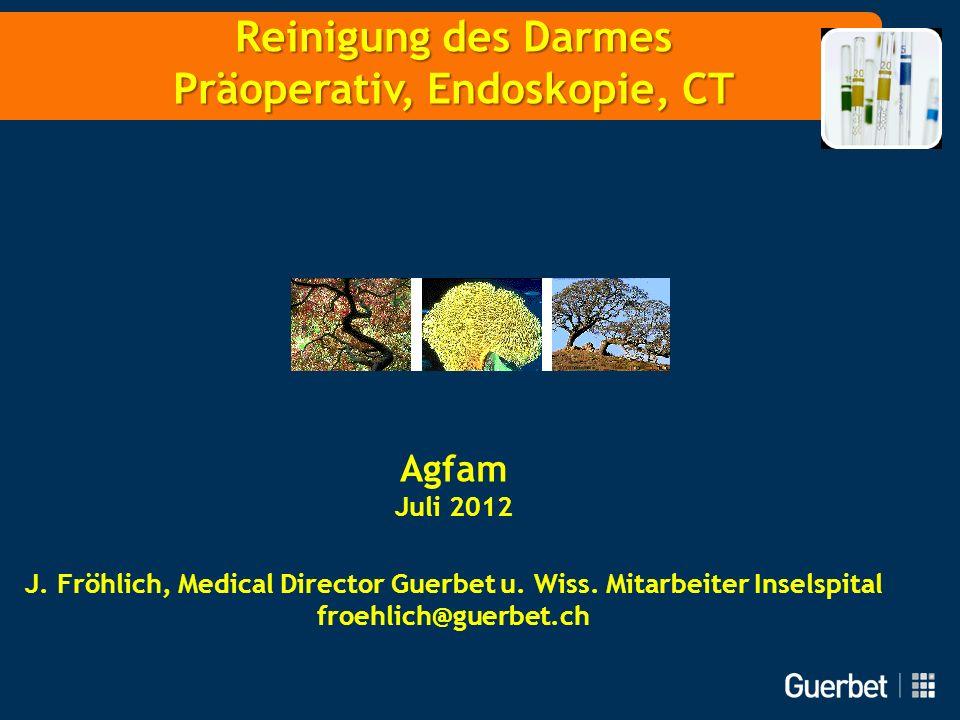 Reinigung des Darmes Präoperativ, Endoskopie, CT Agfam Juli 2012 J. Fröhlich, Medical Director Guerbet u. Wiss. Mitarbeiter Inselspital froehlich@guer