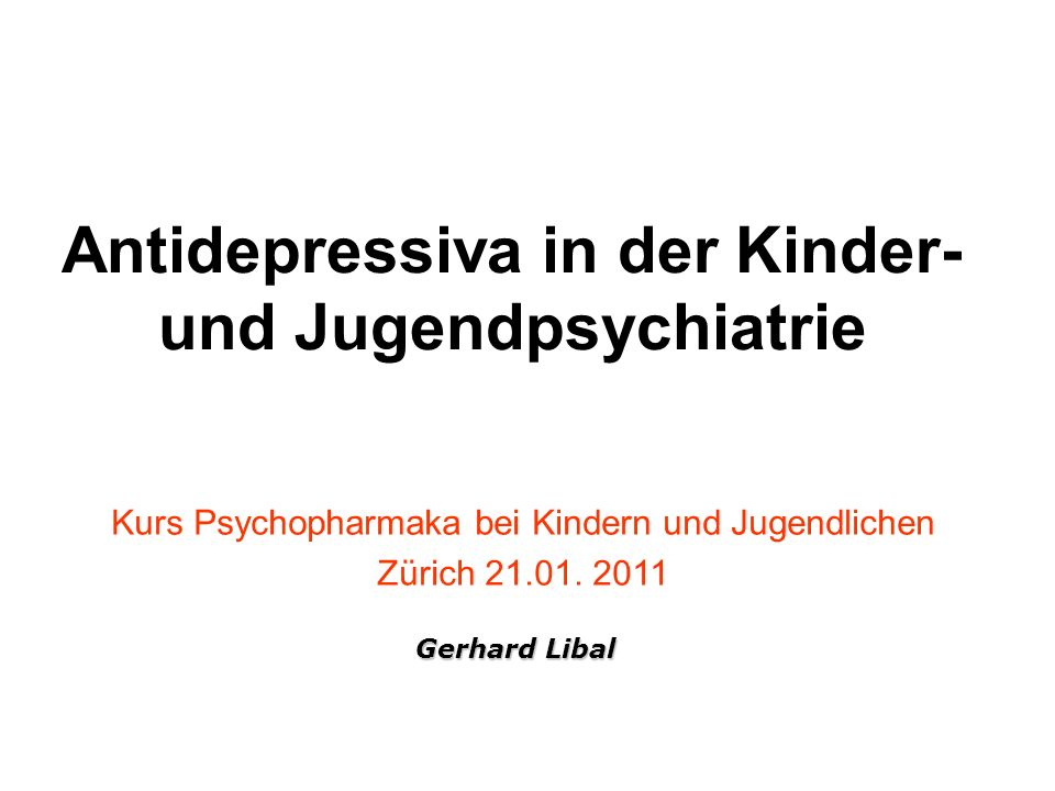 Antidepressiva in der Kinder- und Jugendpsychiatrie Kurs Psychopharmaka bei Kindern und Jugendlichen Zürich 21.01. 2011 Gerhard Libal