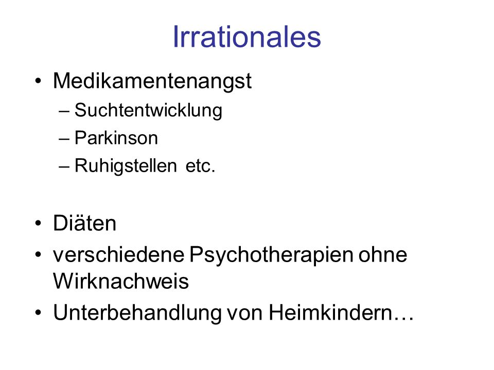 Irrationales Medikamentenangst –Suchtentwicklung –Parkinson –Ruhigstellen etc. Diäten verschiedene Psychotherapien ohne Wirknachweis Unterbehandlung v