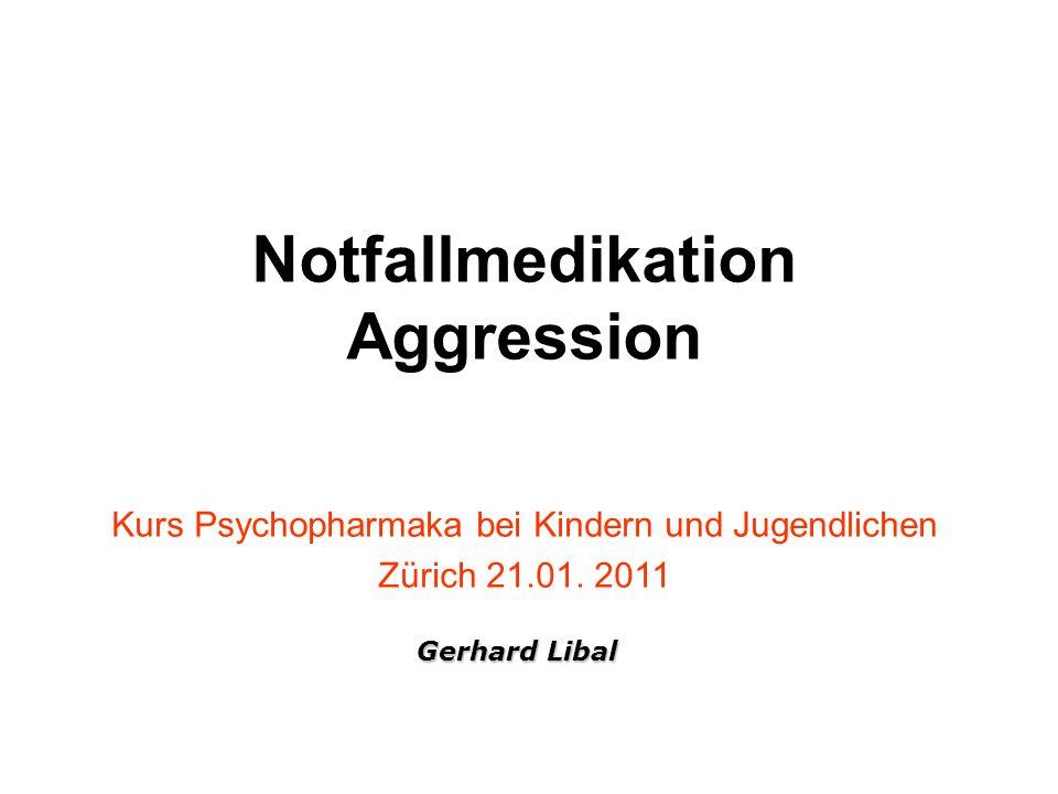 Notfallmedikation Aggression Kurs Psychopharmaka bei Kindern und Jugendlichen Zürich 21.01. 2011 Gerhard Libal