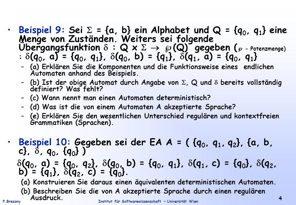 Institut für Softwarewissenschaft – Universität WienP.Brezany 5 Beispiel 11: Gegeben sei die (reguläre) Sprache L über dem Alphabet {a,b,c} durch folgenden regulären Ausdruck R: c + (a+b+c) 3 ac * –(a) Beschreiben Siel L formal durch Angabe einer (regulären) Menge.