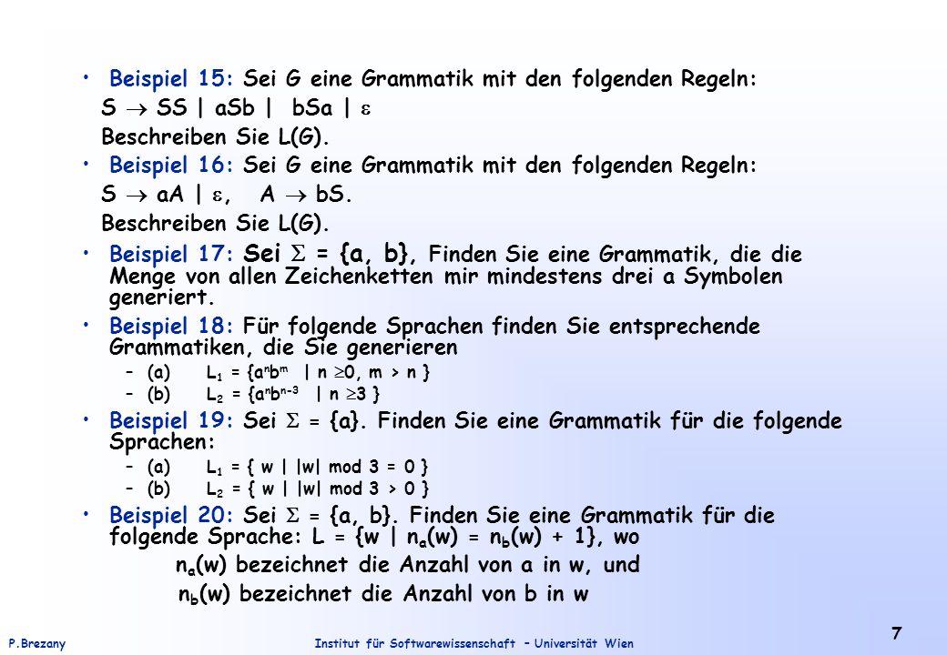 Institut für Softwarewissenschaft – Universität WienP.Brezany 7 Beispiel 15: Sei G eine Grammatik mit den folgenden Regeln: S SS | aSb | bSa | Beschre