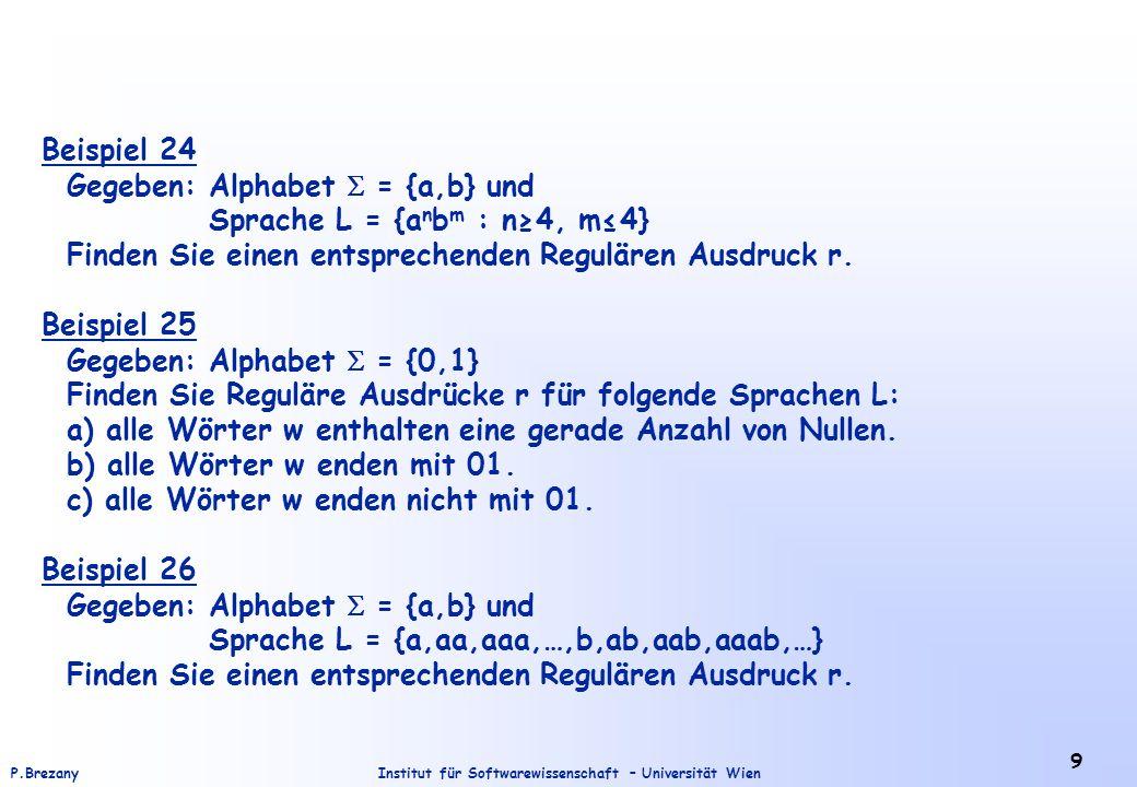 Institut für Softwarewissenschaft – Universität WienP.Brezany 9 Beispiel 24 Gegeben: Alphabet = {a,b} und Sprache L = {a n b m : n4, m4} Finden Sie ei