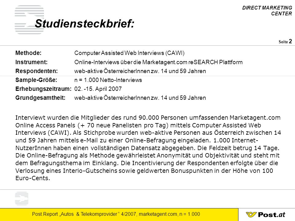 DIRECT MARKETING CENTER Post.Report Autos & Telekomprovider 4/2007, marketagent.com, n = 1.000 Seite 2 Studiensteckbrief: Methode: Computer Assisted Web Interviews (CAWI) Instrument: Online-Interviews über die Marketagent.com reSEARCH Plattform Respondenten: web-aktive ÖsterreicherInnen zw.