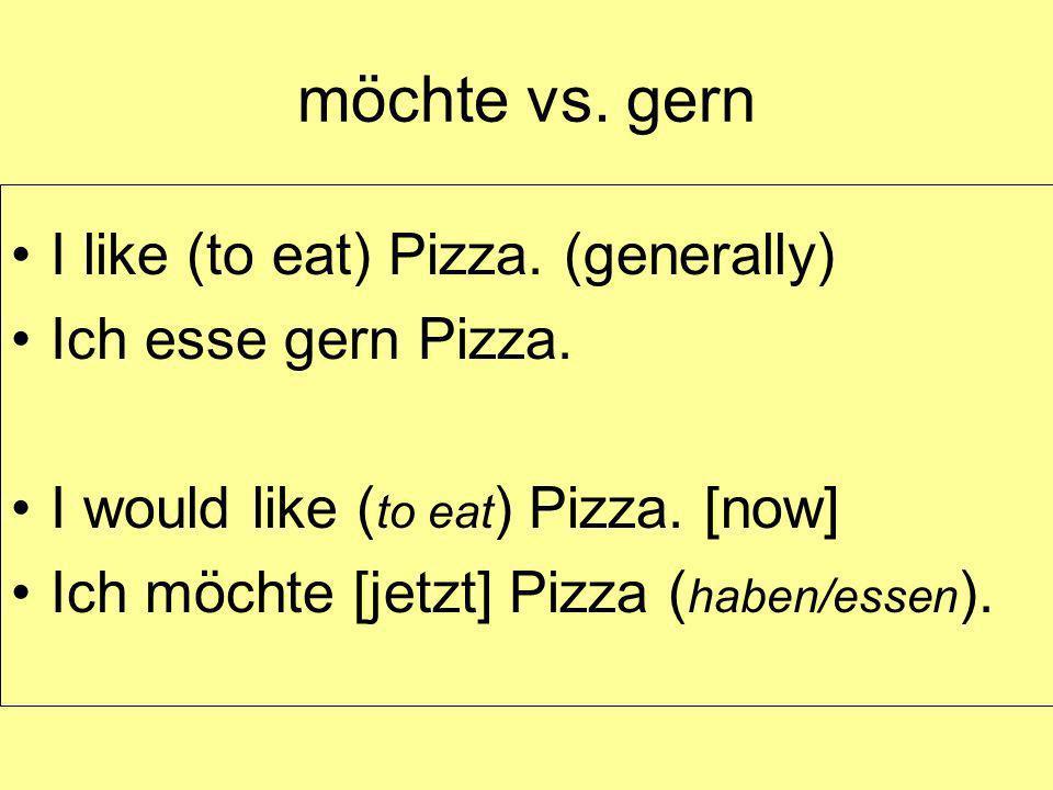 möchte vs. gern I like (to eat) Pizza. (generally) Ich esse gern Pizza. I would like ( to eat ) Pizza. [now] Ich möchte [jetzt] Pizza ( haben/essen ).