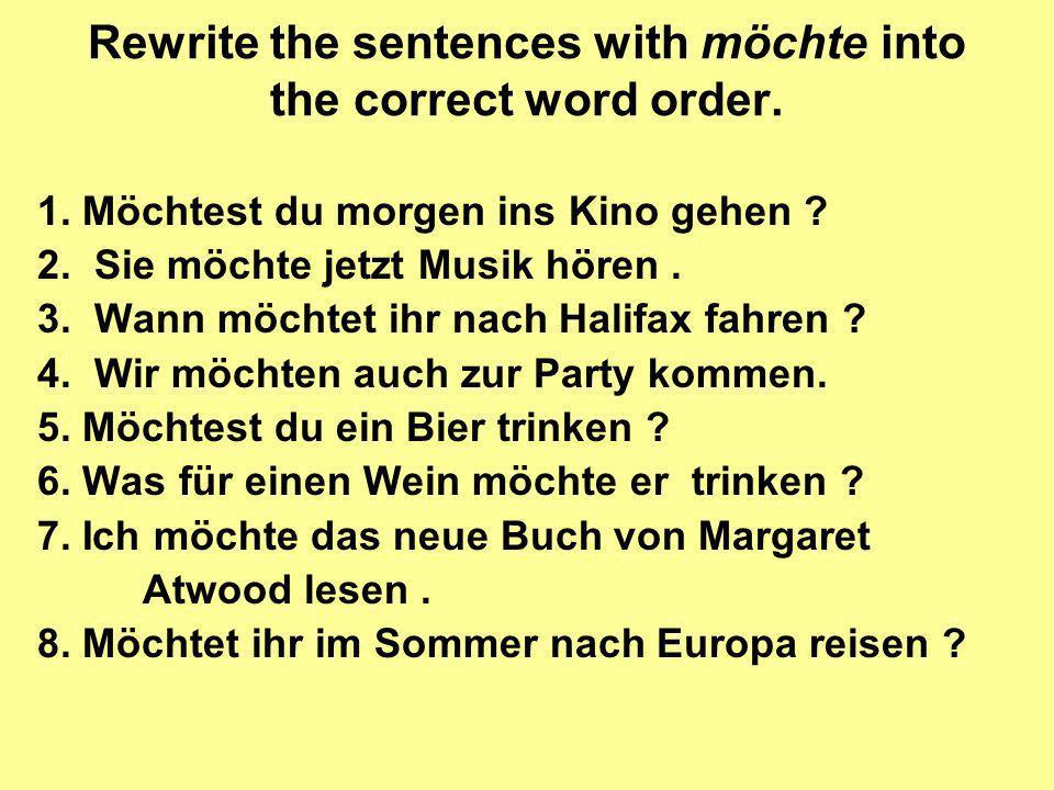 Rewrite the sentences with möchte into the correct word order. 1. Möchtest du morgen ins Kino gehen ? 2. Sie möchte jetzt Musik hören. 3. Wann möchtet