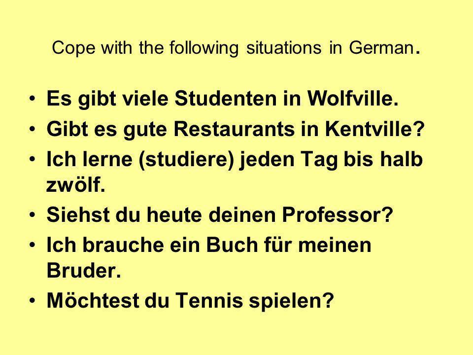 Cope with the following situations in German. Es gibt viele Studenten in Wolfville. Gibt es gute Restaurants in Kentville? Ich lerne (studiere) jeden