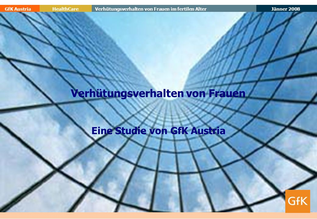 19. Mai 2014 GfK AustriaVerhütungsverhalten von Frauen im fertilen AlterHealthCare Jänner 2008 Eine Studie von GfK Austria Verhütungsverhalten von Fra