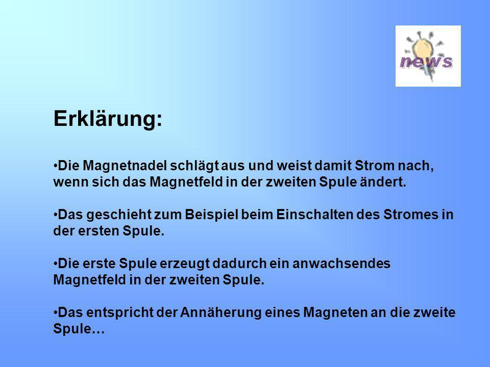 Erklärung: Die Magnetnadel schlägt aus und weist damit Strom nach, wenn sich das Magnetfeld in der zweiten Spule ändert. Das geschieht zum Beispiel be