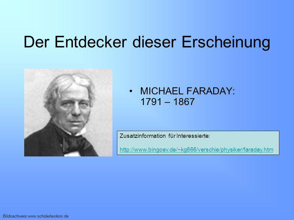 Der Entdecker dieser Erscheinung Zusatzinformation für Interessierte: http://www.bingoev.de/~kg666/verschie/physiker/faraday.htm MICHAEL FARADAY: 1791