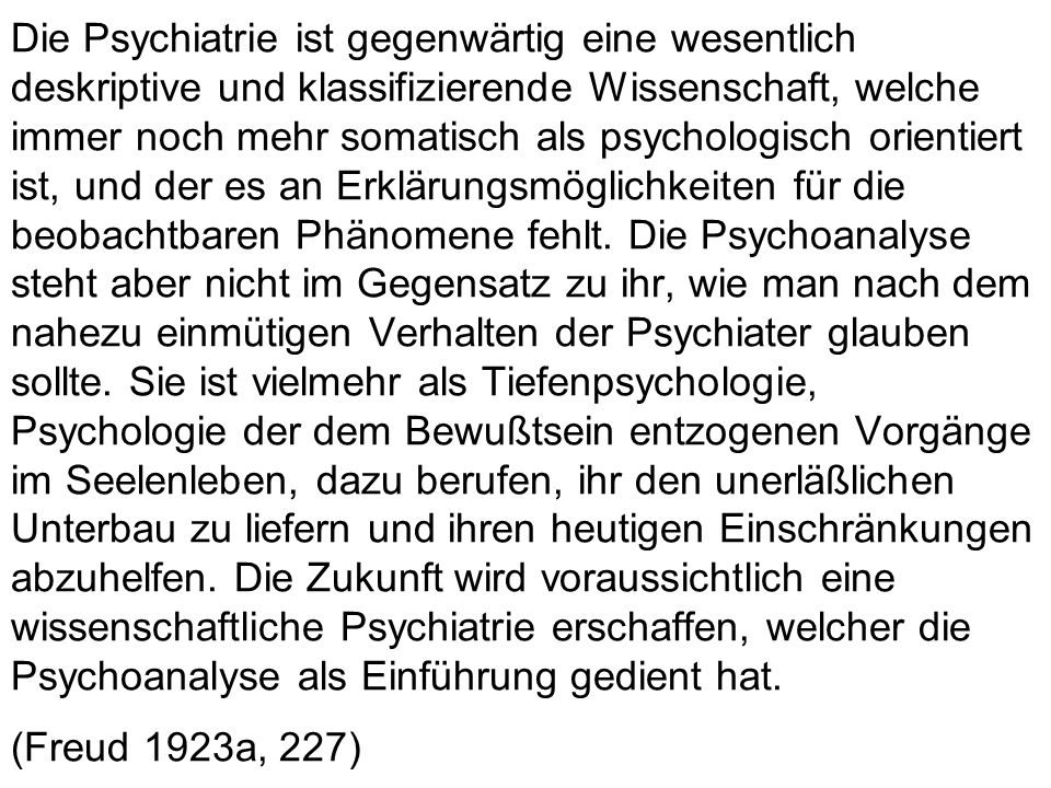 Die Psychiatrie ist gegenwärtig eine wesentlich deskriptive und klassifizierende Wissenschaft, welche immer noch mehr somatisch als psychologisch orientiert ist, und der es an Erklärungsmöglichkeiten für die beobachtbaren Phänomene fehlt.