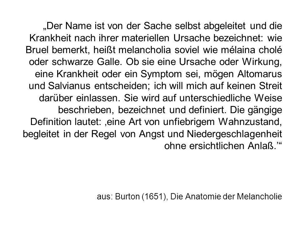 Der Name ist von der Sache selbst abgeleitet und die Krankheit nach ihrer materiellen Ursache bezeichnet: wie Bruel bemerkt, heißt melancholia soviel wie mélaina cholé oder schwarze Galle.