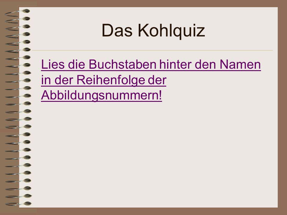 Das Kohlquiz Lies die Buchstaben hinter den Namen in der Reihenfolge der Abbildungsnummern!
