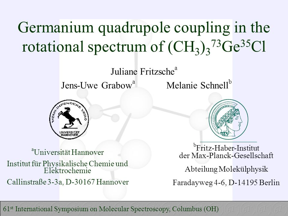 Germanium quadrupole coupling in the rotational spectrum of (CH 3 ) 3 73 Ge 35 Cl Juliane Fritzsche a Jens-Uwe Grabow a Melanie Schnell b 61 st International Symposium on Molecular Spectroscopy, Columbus (OH) a Universität Hannover Institut für Physikalische Chemie und Elektrochemie Callinstraße 3-3a, D-30167 Hannover b Fritz-Haber-Institut der Max-Planck-Gesellschaft Abteilung Molekülphysik Faradayweg 4-6, D-14195 Berlin