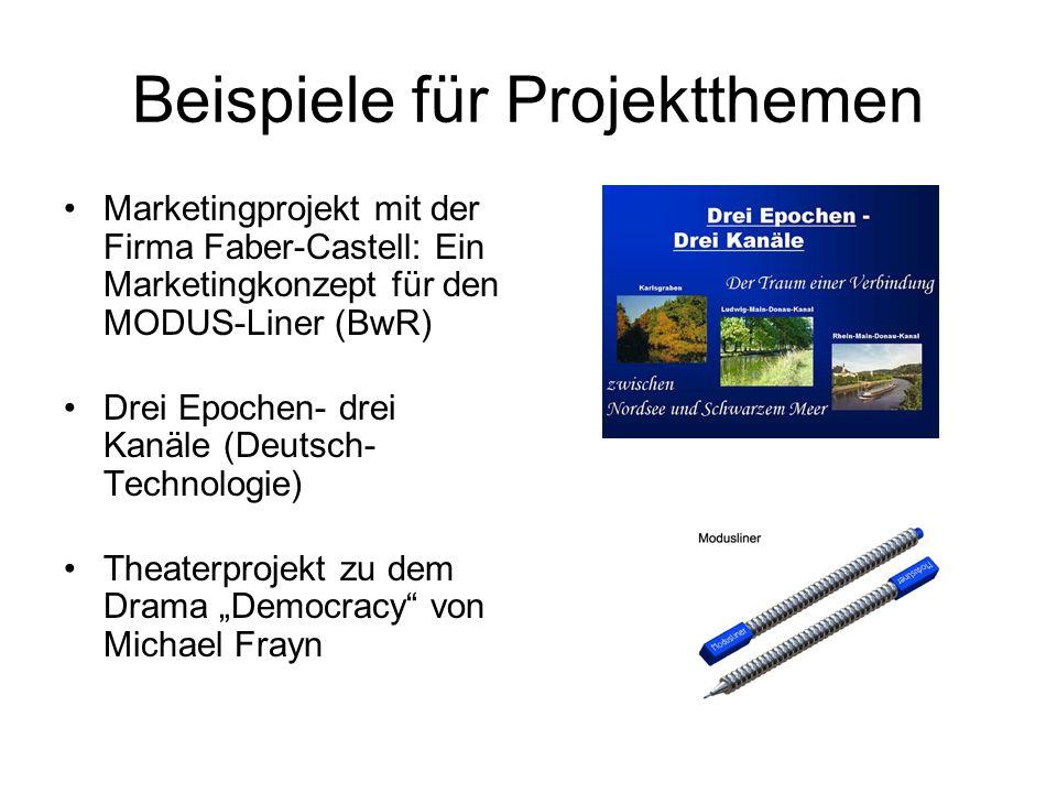 Beispiele für Projektthemen Marketingprojekt mit der Firma Faber-Castell: Ein Marketingkonzept für den MODUS-Liner (BwR) Drei Epochen- drei Kanäle (Deutsch- Technologie) Theaterprojekt zu dem Drama Democracy von Michael Frayn
