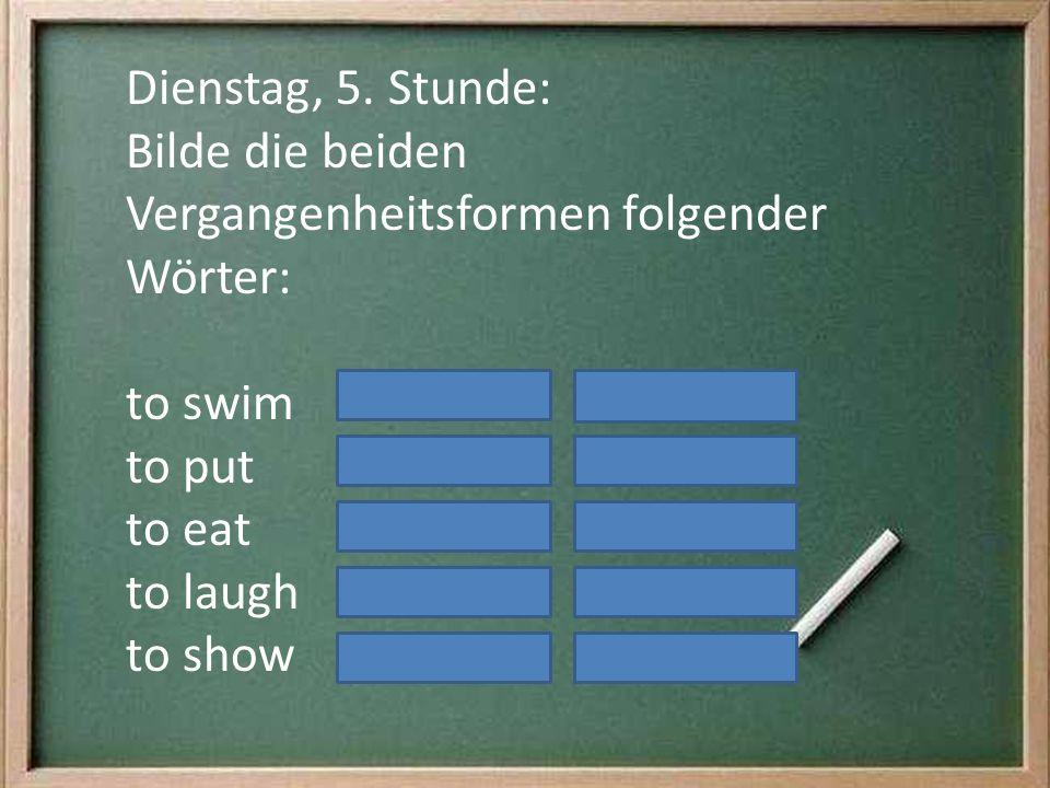 Dienstag, 5. Stunde: Bilde die beiden Vergangenheitsformen folgender Wörter: to swim to put to eat to laugh to show