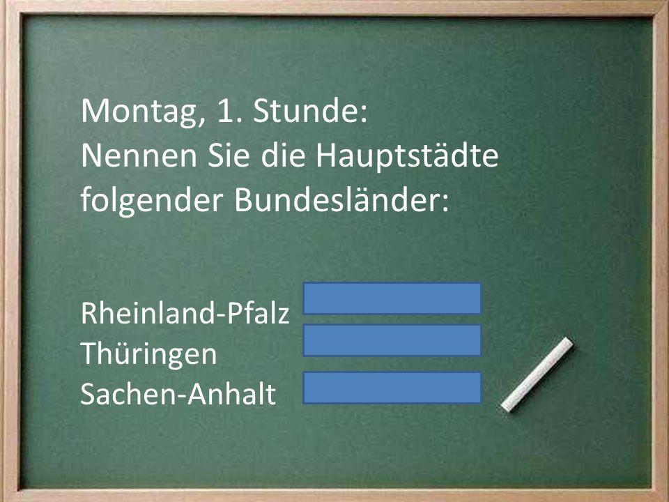 Montag, 1. Stunde: Nennen Sie die Hauptstädte folgender Bundesländer: Rheinland-Pfalz Thüringen Sachen-Anhalt
