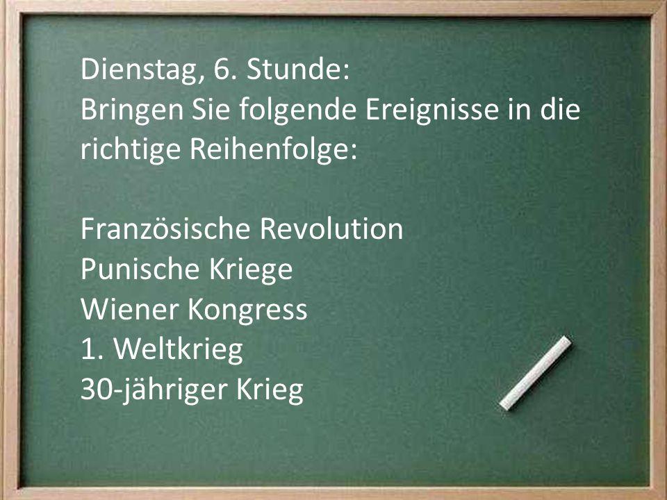 Dienstag, 6. Stunde: Bringen Sie folgende Ereignisse in die richtige Reihenfolge: Französische Revolution Punische Kriege Wiener Kongress 1. Weltkrieg