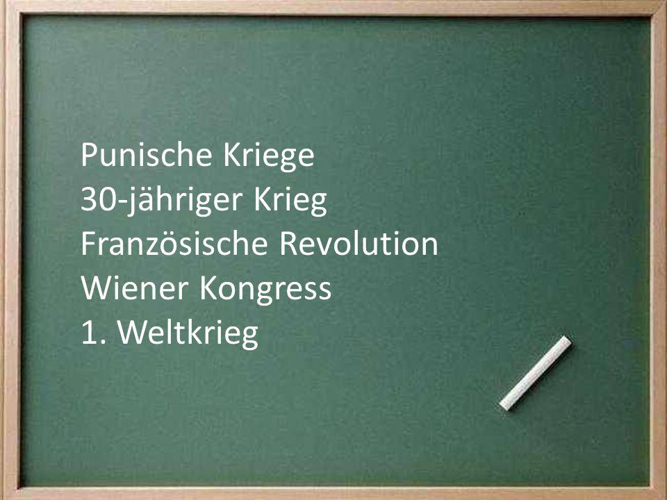 Punische Kriege 30-jähriger Krieg Französische Revolution Wiener Kongress 1. Weltkrieg