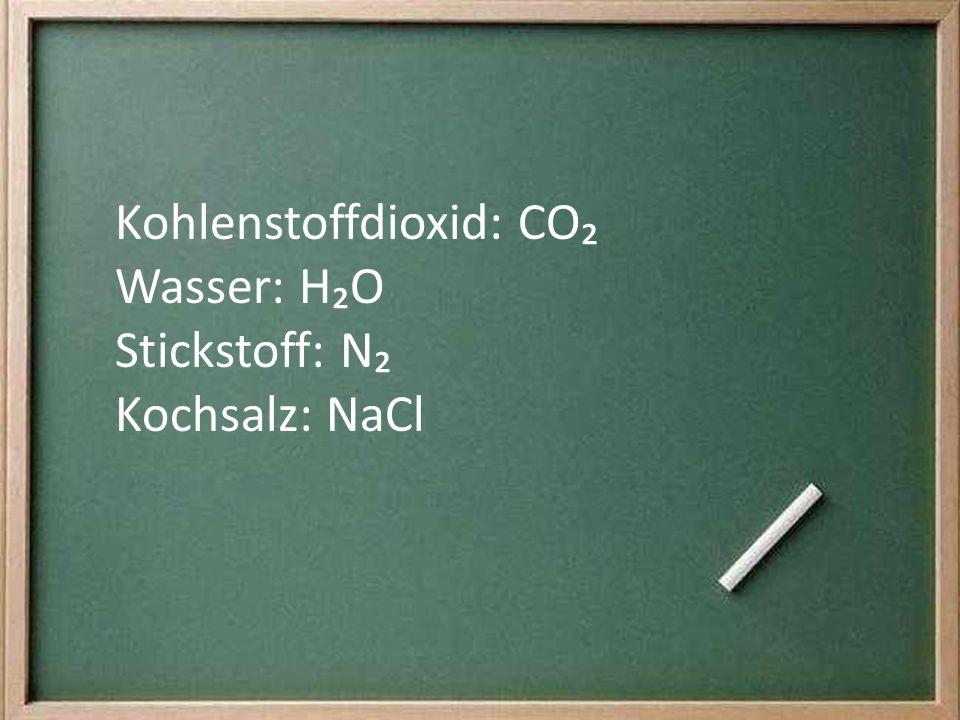 Kohlenstoffdioxid: CO Wasser: HO Stickstoff: N Kochsalz: NaCl