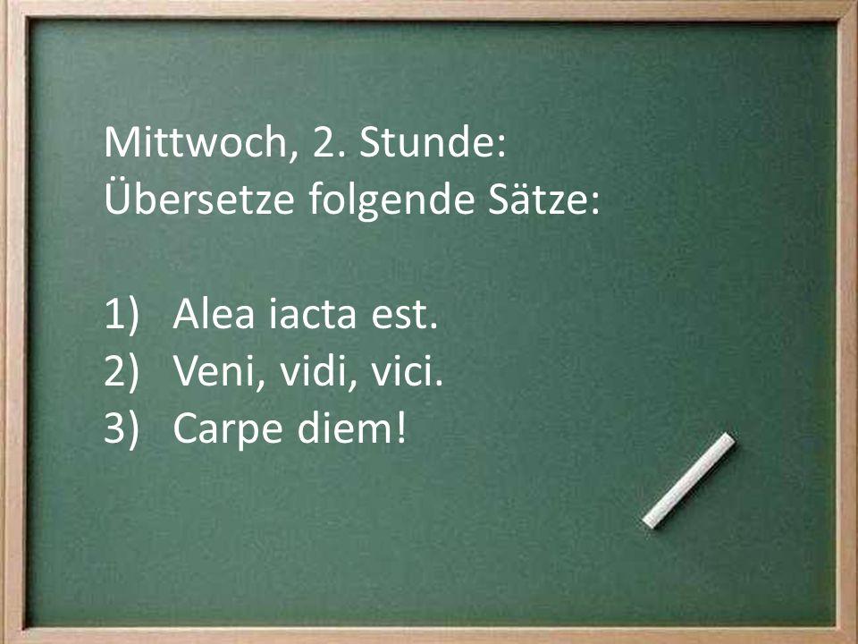 Mittwoch, 2. Stunde: Übersetze folgende Sätze: 1)Alea iacta est. 2)Veni, vidi, vici. 3)Carpe diem!