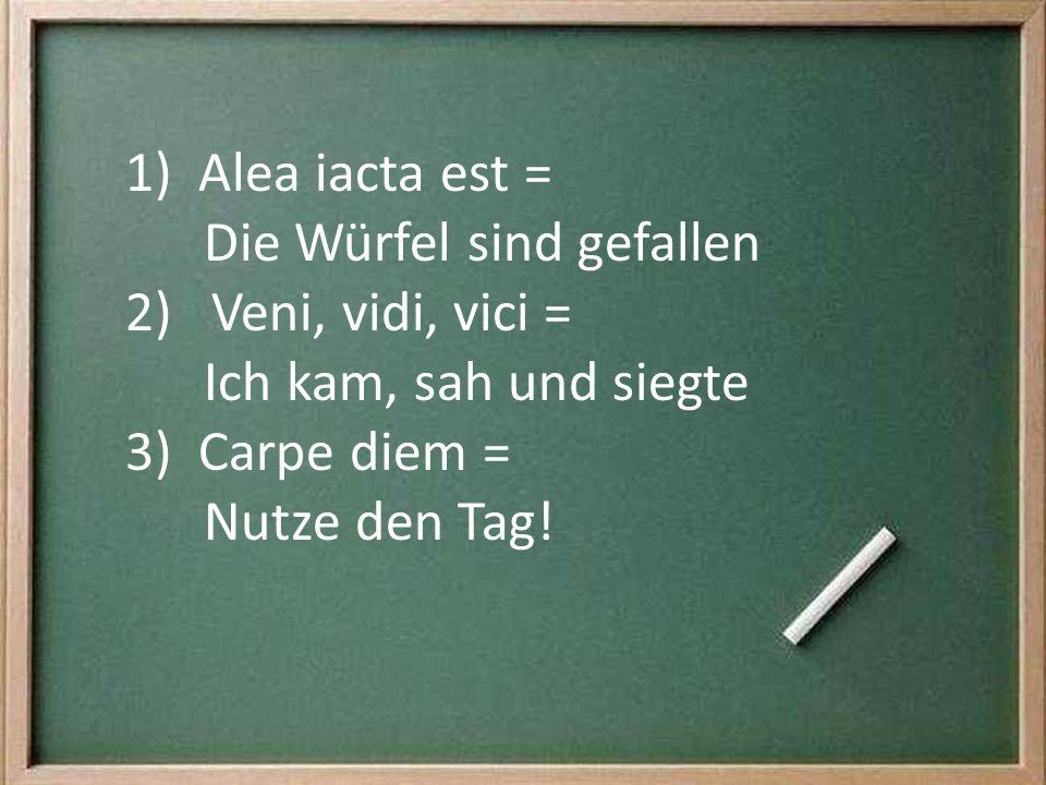 1) Alea iacta est = Die Würfel sind gefallen 2) Veni, vidi, vici = Ich kam, sah und siegte 3) Carpe diem = Nutze den Tag!