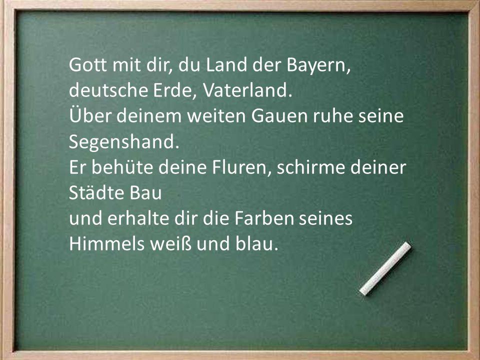 Gott mit dir, du Land der Bayern, deutsche Erde, Vaterland. Über deinem weiten Gauen ruhe seine Segenshand. Er behüte deine Fluren, schirme deiner Stä