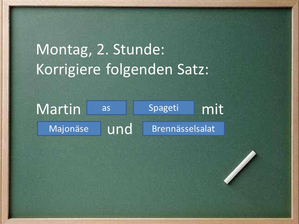 Montag, 2. Stunde: Korrigiere folgenden Satz: Martin mit und asSpageti MajonäseBrennässelsalat