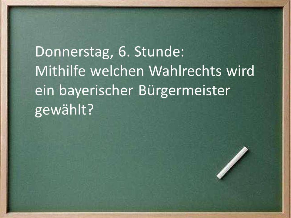 Donnerstag, 6. Stunde: Mithilfe welchen Wahlrechts wird ein bayerischer Bürgermeister gewählt?