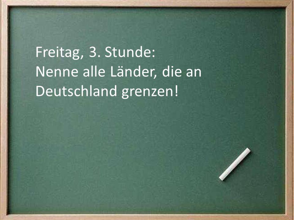 Freitag, 3. Stunde: Nenne alle Länder, die an Deutschland grenzen!
