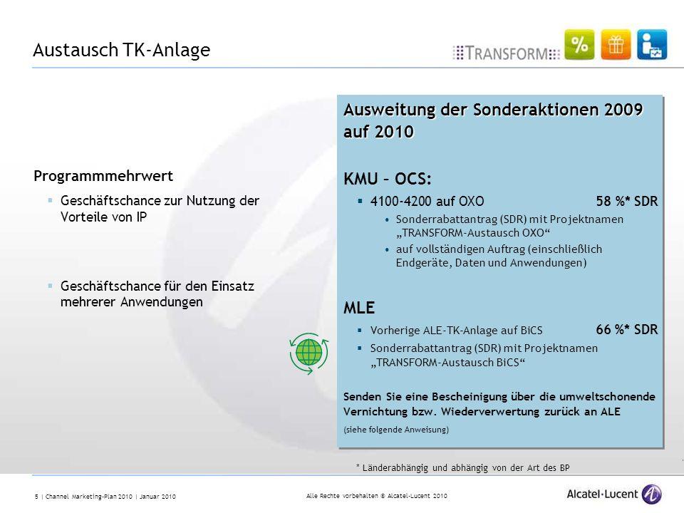 Alle Rechte vorbehalten © Alcatel-Lucent 2010 5 | Channel Marketing-Plan 2010 | Januar 2010 * Länderabhängig und abhängig von der Art des BP Austausch TK-Anlage Ausweitung der Sonderaktionen 2009 auf 2010 Ausweitung der Sonderaktionen 2009 auf 2010 KMU – OCS: 4100-4200 auf OXO 58 %* SDR Sonderrabattantrag (SDR) mit Projektnamen TRANSFORM-Austausch OXO auf vollständigen Auftrag (einschließlich Endgeräte, Daten und Anwendungen) MLE Vorherige ALE-TK-Anlage auf BiCS 66 %* SDR Sonderrabattantrag (SDR) mit Projektnamen TRANSFORM-Austausch BiCS Senden Sie eine Bescheinigung über die umweltschonende Vernichtung bzw.