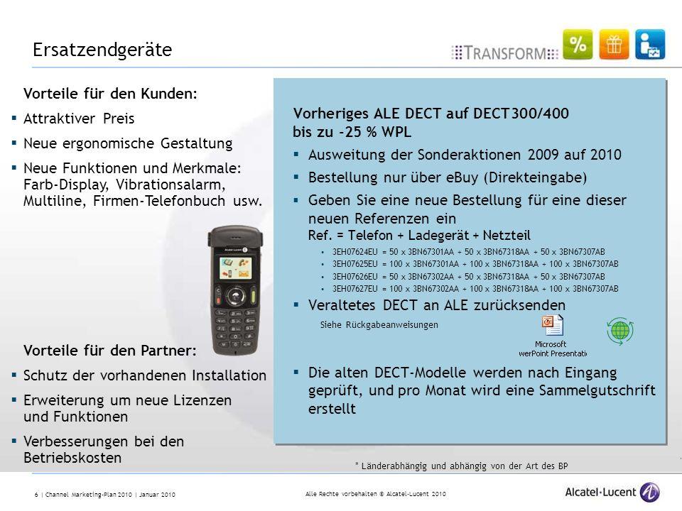 Alle Rechte vorbehalten © Alcatel-Lucent 2010 6 | Channel Marketing-Plan 2010 | Januar 2010 Vorheriges ALE DECT auf DECT300/400 bis zu -25 % WPL Ausweitung der Sonderaktionen 2009 auf 2010 Bestellung nur über eBuy (Direkteingabe) Geben Sie eine neue Bestellung für eine dieser neuen Referenzen ein Ref.