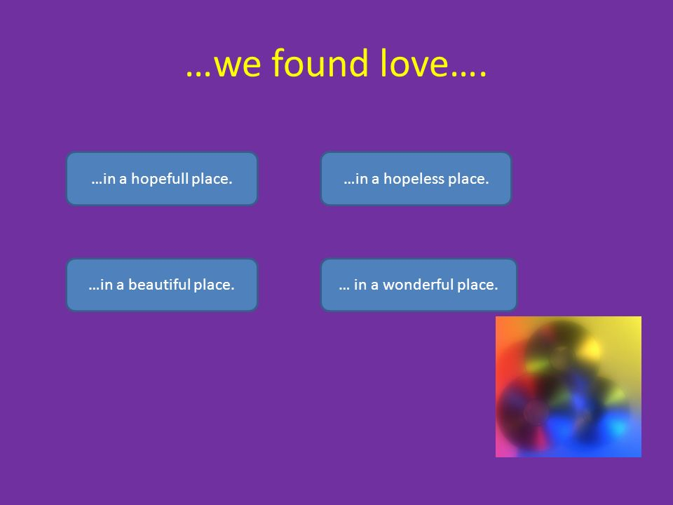 …we found love….…in a hopefull place.…in a hopeless place.