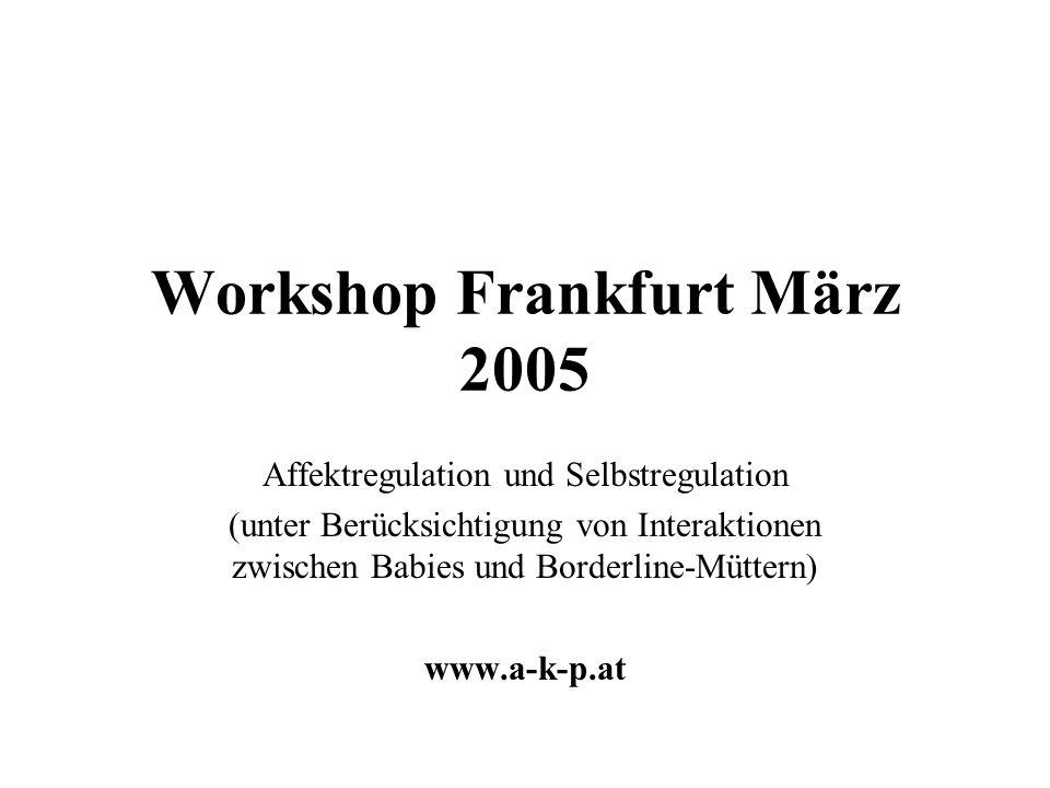 Workshop Frankfurt März 2005 Affektregulation und Selbstregulation (unter Berücksichtigung von Interaktionen zwischen Babies und Borderline-Müttern) www.a-k-p.at