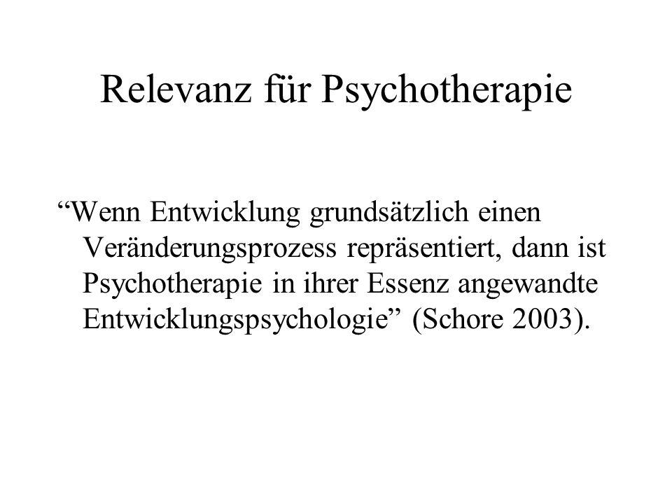 Relevanz für Psychotherapie Wenn Entwicklung grundsätzlich einen Veränderungsprozess repräsentiert, dann ist Psychotherapie in ihrer Essenz angewandte Entwicklungspsychologie (Schore 2003).